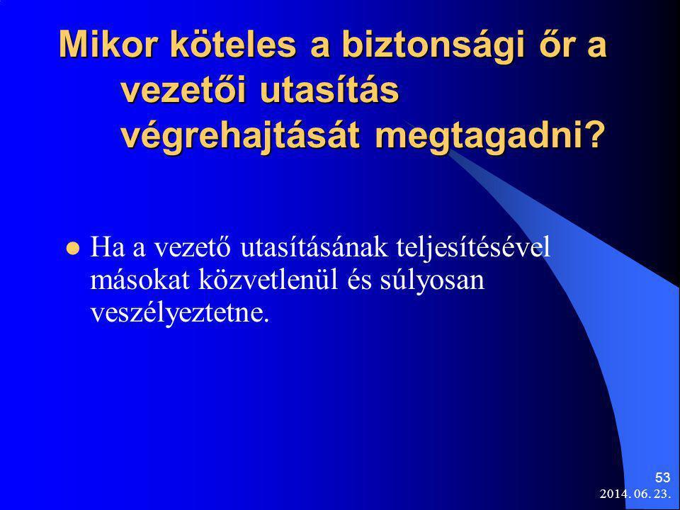 2014. 06. 23. 53 Mikor köteles a biztonsági őr a vezetői utasítás végrehajtását megtagadni?  Ha a vezető utasításának teljesítésével másokat közvetle