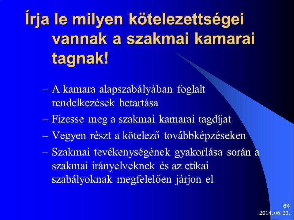 2014. 06. 23. 64 Írja le milyen kötelezettségei vannak a szakmai kamarai tagnak! –A kamara alapszabályában foglalt rendelkezések betartása –Fizesse me