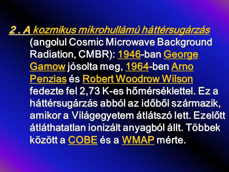 2. A kozmikus mikrohullámú háttérsugárzás (angolul Cosmic Microwave Background Radiation, CMBR): 1946-ban George Gamow jósolta meg, 1964-ben Arno Penz