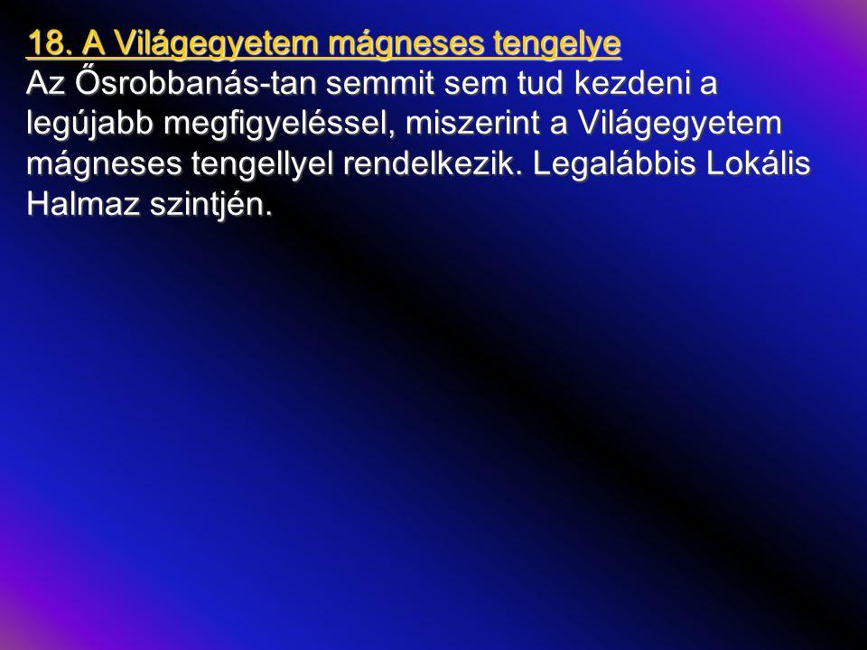 18. A Világegyetem mágneses tengelye Az Ősrobbanás-tan semmit sem tud kezdeni a legújabb megfigyeléssel, miszerint a Világegyetem mágneses tengellyel