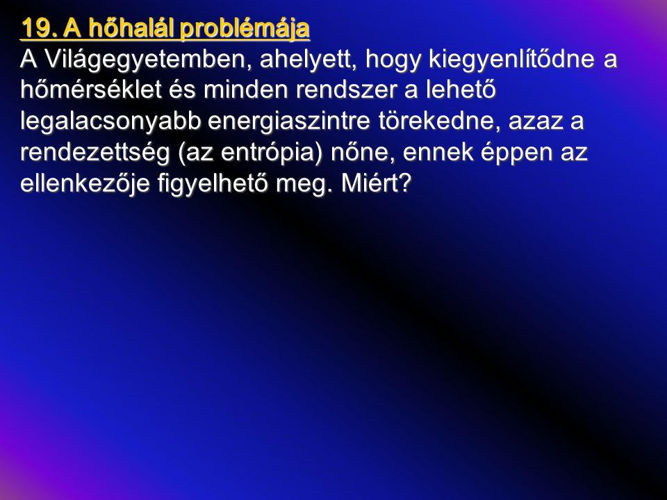 19. A hőhalál problémája A Világegyetemben, ahelyett, hogy kiegyenlítődne a hőmérséklet és minden rendszer a lehető legalacsonyabb energiaszintre töre