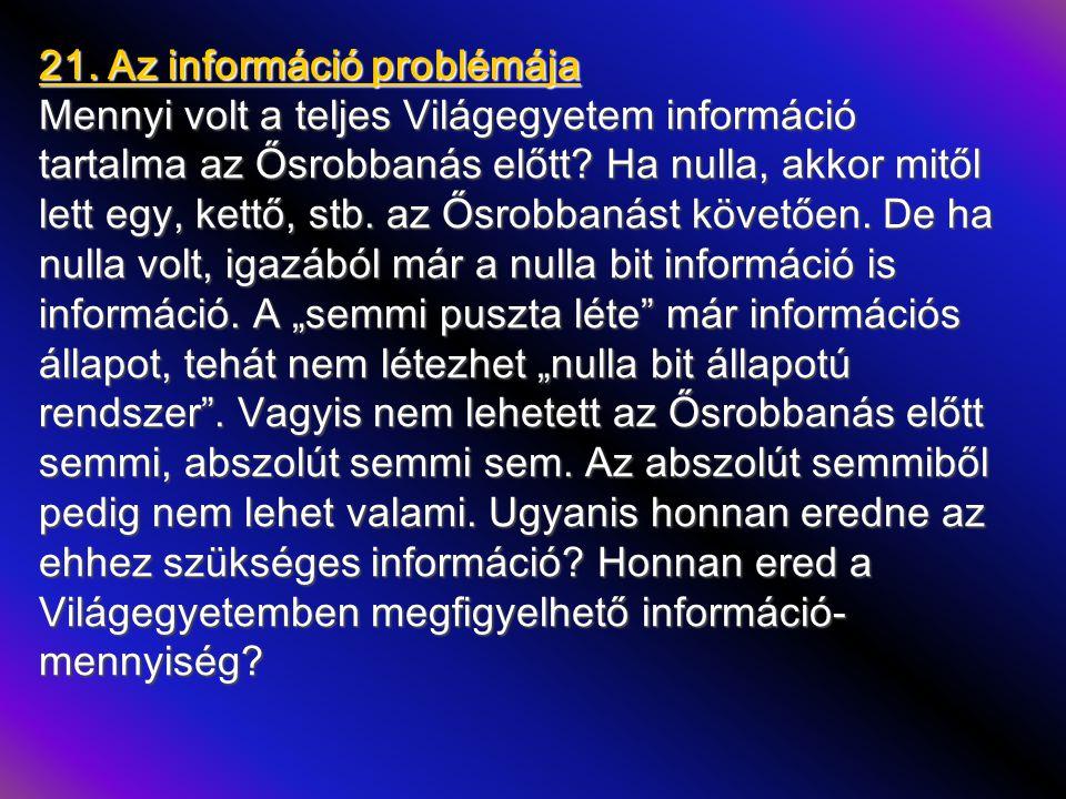 21. Az információ problémája Mennyi volt a teljes Világegyetem információ tartalma az Ősrobbanás előtt? Ha nulla, akkor mitől lett egy, kettő, stb. az