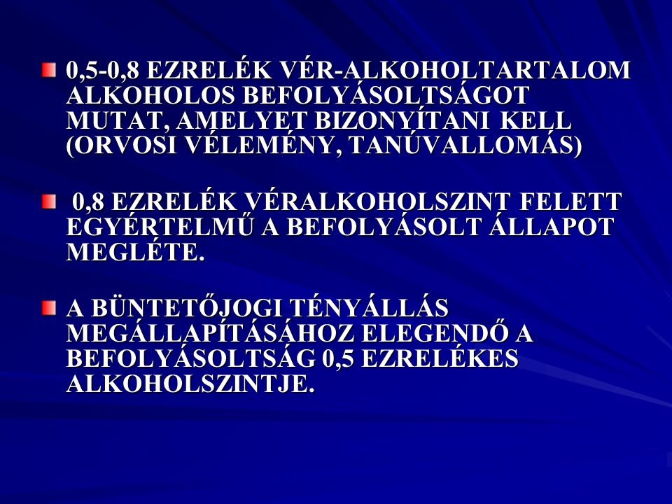0,5-0,8 EZRELÉK VÉR-ALKOHOLTARTALOM ALKOHOLOS BEFOLYÁSOLTSÁGOT MUTAT, AMELYET BIZONYÍTANI KELL (ORVOSI VÉLEMÉNY, TANÚVALLOMÁS) 0,8 EZRELÉK VÉRALKOHOLS