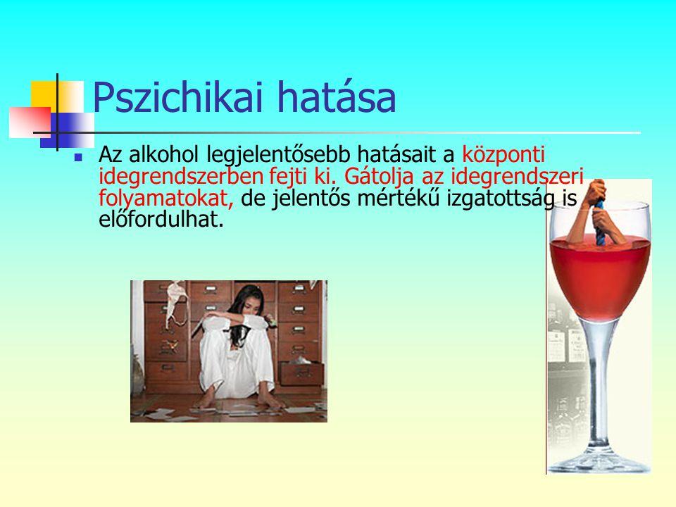 Pszichikai hatása  Az alkohol legjelentősebb hatásait a központi idegrendszerben fejti ki. Gátolja az idegrendszeri folyamatokat, de jelentős mértékű