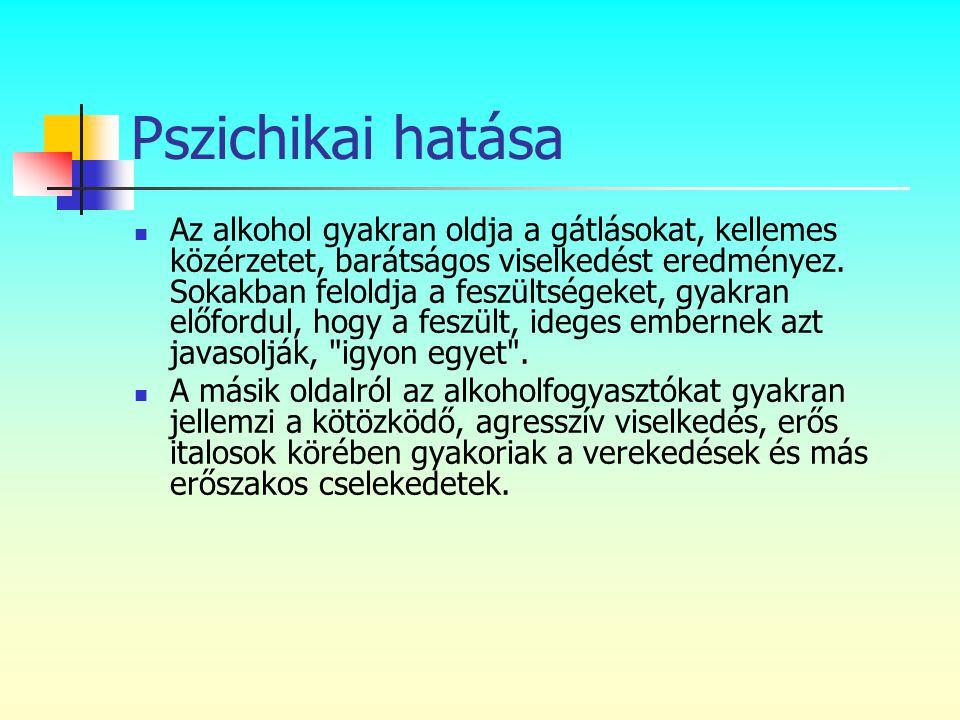 Pszichikai hatása  Az alkohol gyakran oldja a gátlásokat, kellemes közérzetet, barátságos viselkedést eredményez. Sokakban feloldja a feszültségeket,