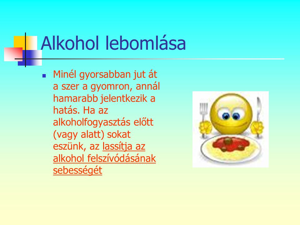 Alkohol lebomlása  Minél gyorsabban jut át a szer a gyomron, annál hamarabb jelentkezik a hatás. Ha az alkoholfogyasztás előtt (vagy alatt) sokat esz