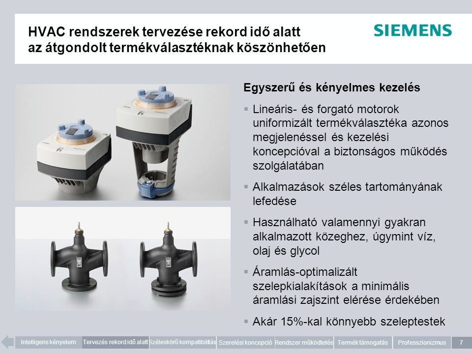 7 Intelligens kényelemTervezés rekord idő alattSzéleskörű kompatibilitás Szerelési koncepció Rendszer működtetésTermék támogatásProfesszionizmus HVAC rendszerek tervezése rekord idő alatt az átgondolt termékválasztéknak köszönhetően Egyszerű és kényelmes kezelés  Lineáris- és forgató motorok uniformizált termékválasztéka azonos megjelenéssel és kezelési koncepcióval a biztonságos működés szolgálatában  Alkalmazások széles tartományának lefedése  Használható valamennyi gyakran alkalmazott közeghez, úgymint víz, olaj és glycol  Áramlás-optimalizált szelepkialakítások a minimális áramlási zajszint elérése érdekében  Akár 15%-kal könnyebb szeleptestek 7 Tervezés rekord idő alatt