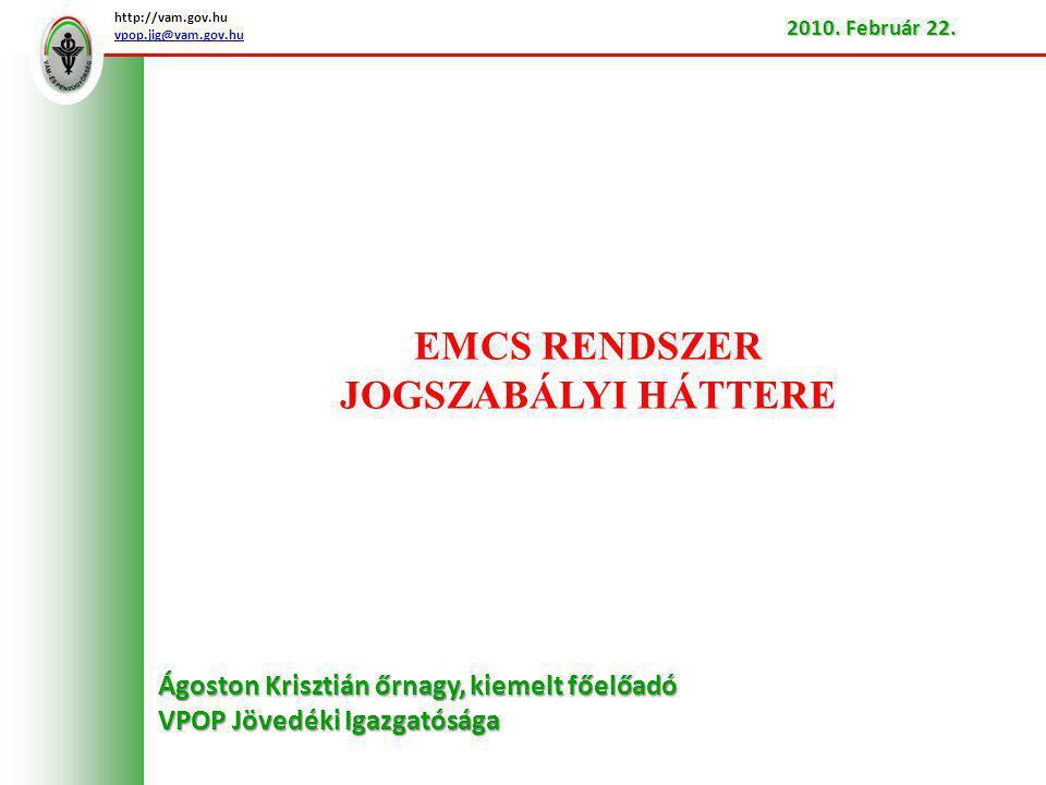 Az EMCS rendszer bevezetésének okai  a jövedéki termékek szállításának és felügyeletének számítógépesítéséről szóló 1152/2003/EK Európai Parlamenti és Tanácsi Határozat  a jövedéki adóra vonatkozó általános rendelkezésekről és a 92/12/EGK irányelv hatályon kívül helyezéséről szóló 2008/118/EK Tanácsi Irányelv  2008/118/EK tanácsi irányelvnek a jövedéki termékek jövedékiadó-felfüggesztéssel történő szállításához kapcsolódó számítógépes eljárások tekintetében történő végrehajtásáról szóló 684/2009/EK Bizottsági Rendelet http://vam.gov.hu vpop.jig@vam.gov.hu 2010.