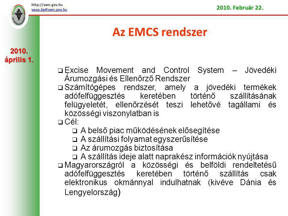 Az EMCS rendszer  Excise Movement and Control System – Jövedéki Árumozgási és Ellenőrző Rendszer  Számítógépes rendszer, amely a jövedéki termékek adófelfüggesztés keretében történő szállításának felügyeletét, ellenőrzését teszi lehetővé tagállami és közösségi viszonylatban is  Cél:  A belső piac működésének elősegítése  A szállítási folyamat egyszerűsítése  Az árumozgás biztosítása  A szállítás ideje alatt naprakész információk nyújtása  Magyarországról a közösségi és belföldi rendeltetésű adófelfüggesztés keretében történő szállítás csak elektronikus okmánnyal indulhatnak (kivéve Dánia és Lengyelország ) http://vam.gov.hu vpop.jig@vam.gov.hu 2010.