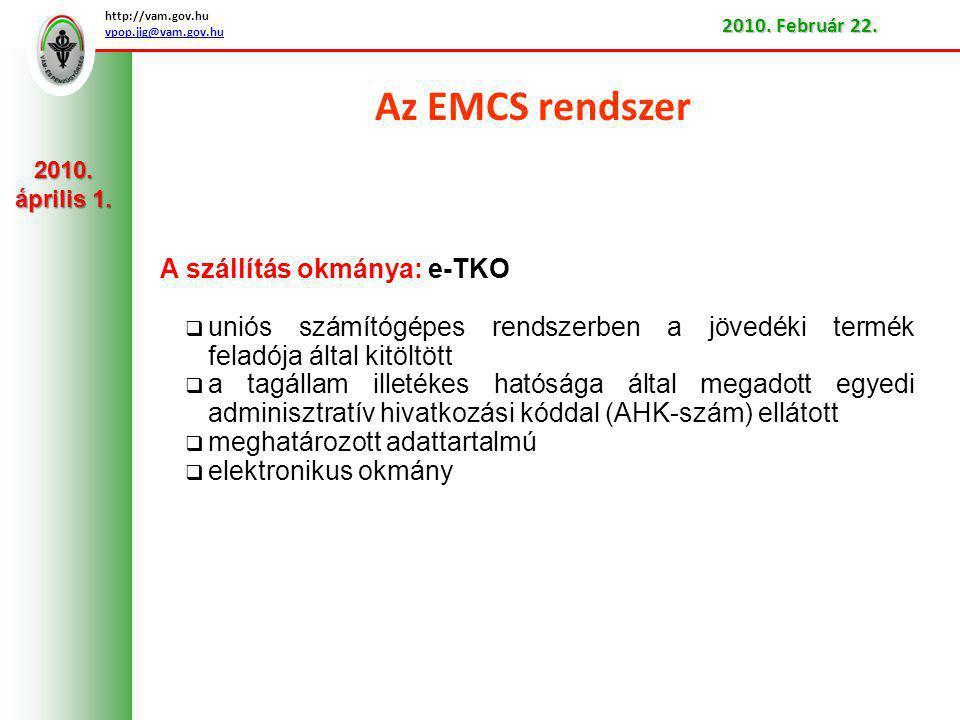 Az EMCS rendszer A szállítás okmánya: e-TKO  uniós számítógépes rendszerben a jövedéki termék feladója által kitöltött  a tagállam illetékes hatósága által megadott egyedi adminisztratív hivatkozási kóddal (AHK-szám) ellátott  meghatározott adattartalmú  elektronikus okmány http://vam.gov.hu vpop.jig@vam.gov.hu 2010.