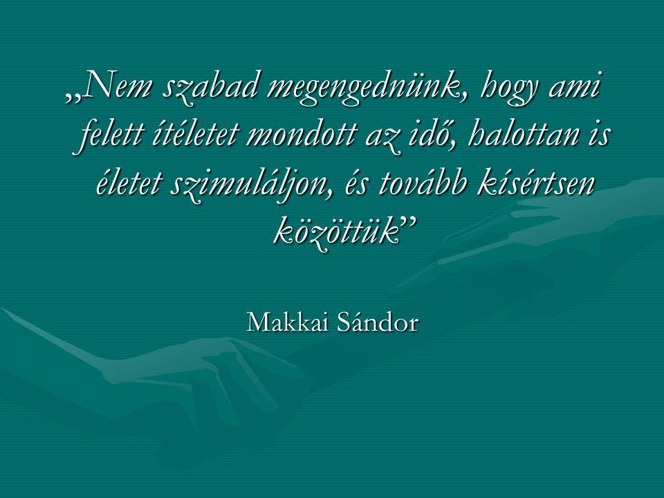 """""""Nem szabad megengednünk, hogy ami felett ítéletet mondott az idő, halottan is életet szimuláljon, és tovább kísértsen közöttük"""" Makkai Sándor"""