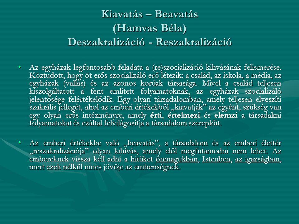Kiavatás – Beavatás (Hamvas Béla) Deszakralizáció - Reszakralizáció •Az egyházak legfontosabb feladata a (re)szocializáció kihvásának felismerése. Köz