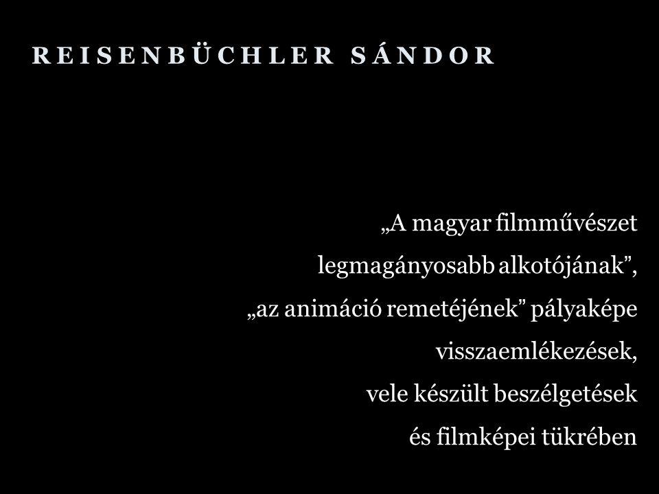 """R E I S E N B Ü C H L E R S Á N D O R """"A magyar filmművészet legmagányosabb alkotójának , """"az animáció remetéjének pályaképe visszaemlékezések, vele készült beszélgetések és filmképei tükrében"""