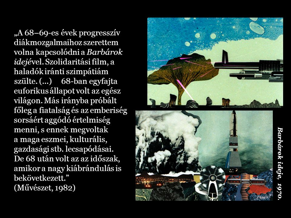 """""""A fejlett ipari társadalmakban elsősorban az egész életet behálózó, fogyasztásközpontú, eltárgyiasult mechanizmus elleni lázadásban, a harmadik világban a városi és a népfölszabadító gerillamozgalmakban, az USA-ban pedig a vietnámi háború és a faji elnyomás elleni erőteljes tiltakozásban fejeződött ez ki. (Művészet, 1982) Barbárok ideje, 1970."""
