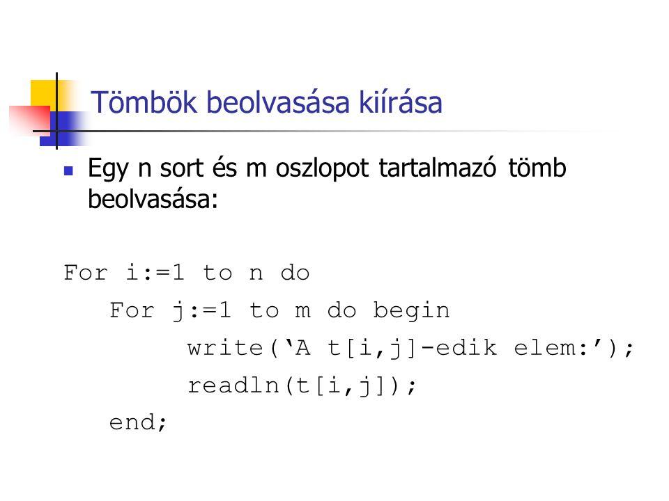 Tömbök beolvasása kiírása  Egy n sort és m oszlopot tartalmazó tömb beolvasása: For i:=1 to n do For j:=1 to m do begin write('A t[i,j]-edik elem:'); readln(t[i,j]); end;