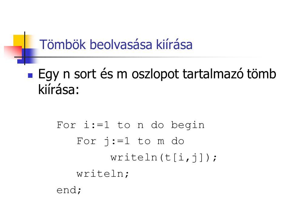 Tömbök beolvasása kiírása  Egy n sort és m oszlopot tartalmazó tömb kiírása: For i:=1 to n do begin For j:=1 to m do writeln(t[i,j]); writeln; end;