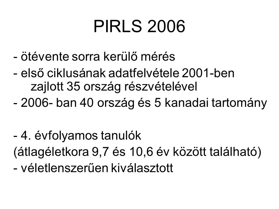 PIRLS 2006 - ötévente sorra kerülő mérés - első ciklusának adatfelvétele 2001-ben zajlott 35 ország részvételével - 2006- ban 40 ország és 5 kanadai t