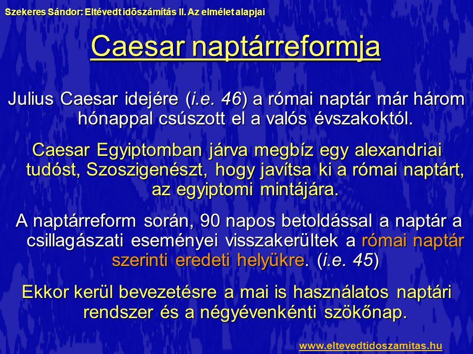 Caesar naptárreformja Julius Caesar idejére (i.e. 46) a római naptár már három hónappal csúszott el a valós évszakoktól. Caesar Egyiptomban járva megb