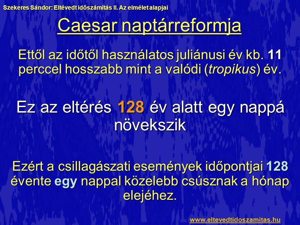 Caesar naptárreformja Ettől az időtől használatos juliánusi év kb. 11 perccel hosszabb mint a valódi (tropikus) év. Ez az eltérés 128 év alatt egy nap
