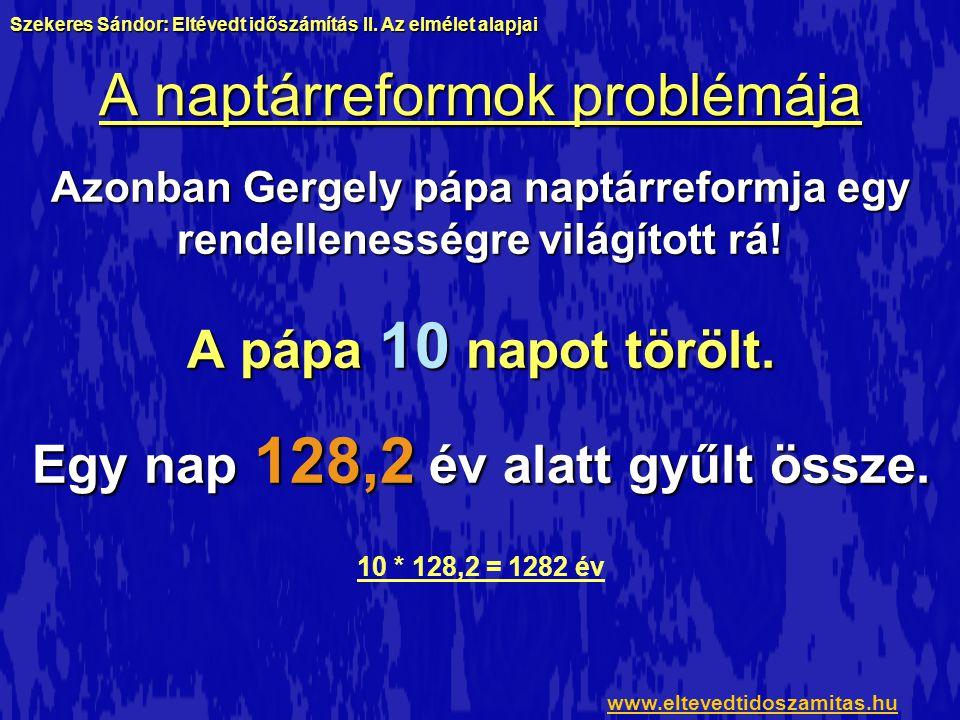 A naptárreformok problémája Azonban Gergely pápa naptárreformja egy rendellenességre világított rá! A pápa 10 napot törölt. Egy nap 128,2 év alatt gyű