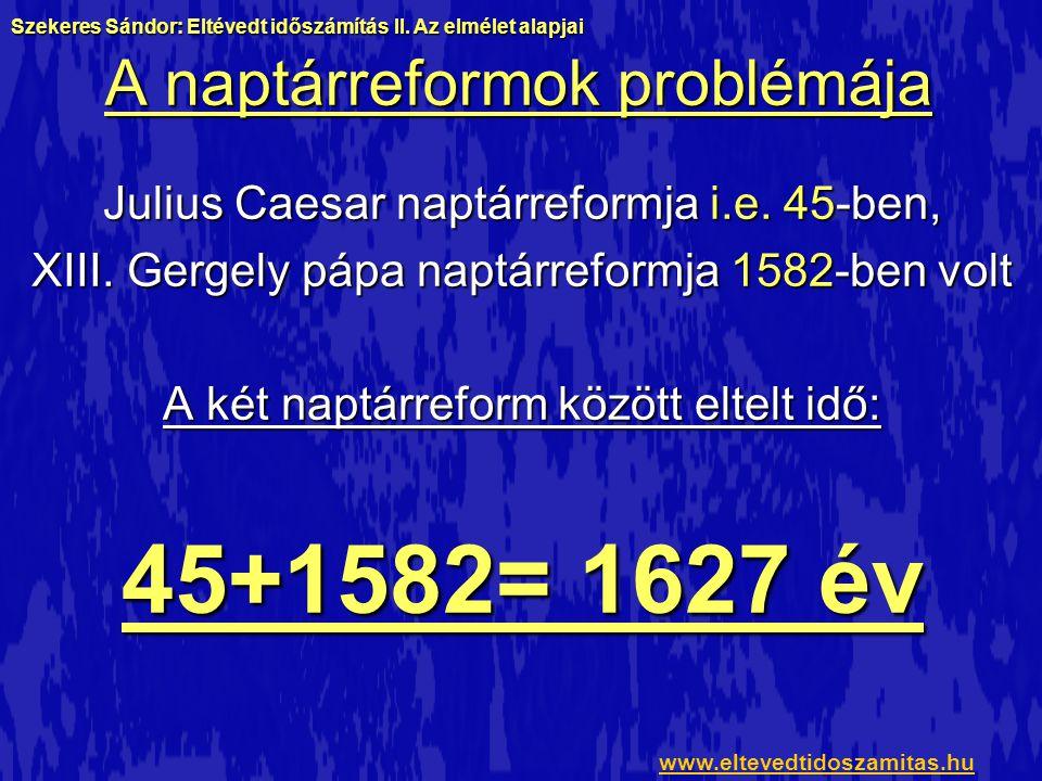 A naptárreformok problémája Julius Caesar naptárreformja i.e. 45-ben, XIII. Gergely pápa naptárreformja 1582-ben volt A két naptárreform között eltelt