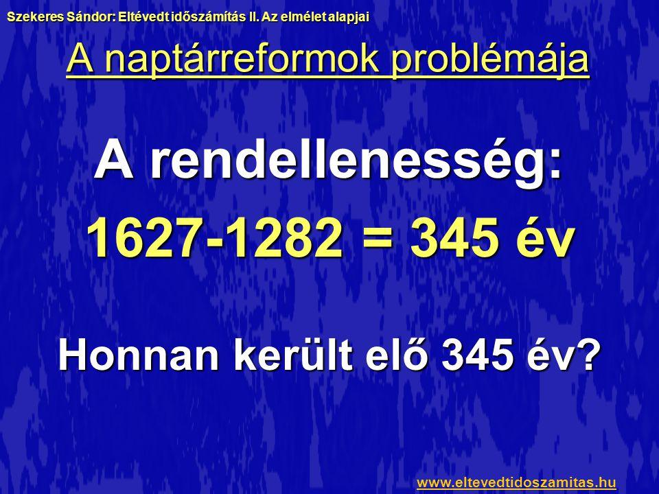 A naptárreformok problémája A rendellenesség: 1627-1282 = 345 év Honnan került elő 345 év? Szekeres Sándor: Eltévedt időszámítás II. Az elmélet alapja