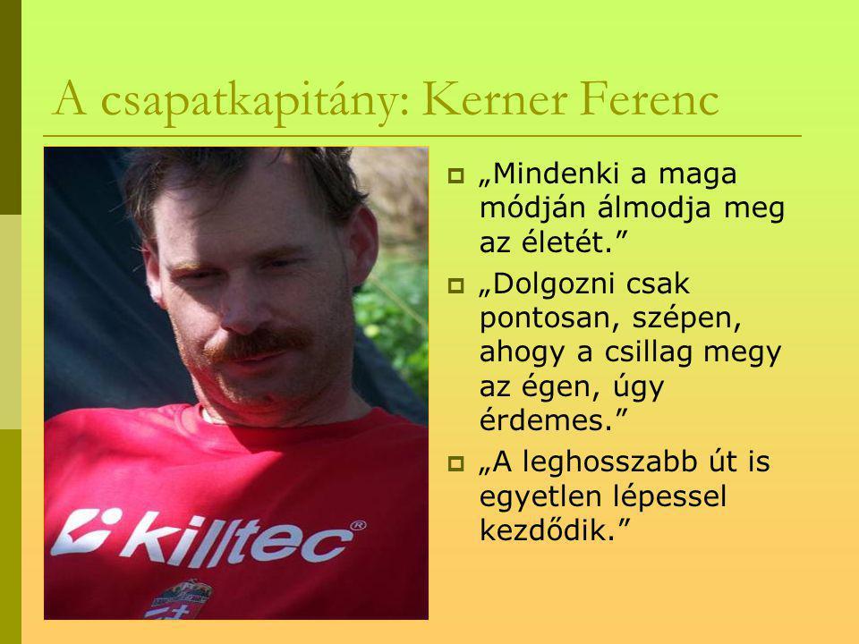 """A csapatkapitány: Kerner Ferenc  """"Mindenki a maga módján álmodja meg az életét.  """"Dolgozni csak pontosan, szépen, ahogy a csillag megy az égen, úgy érdemes.  """"A leghosszabb út is egyetlen lépessel kezdődik."""