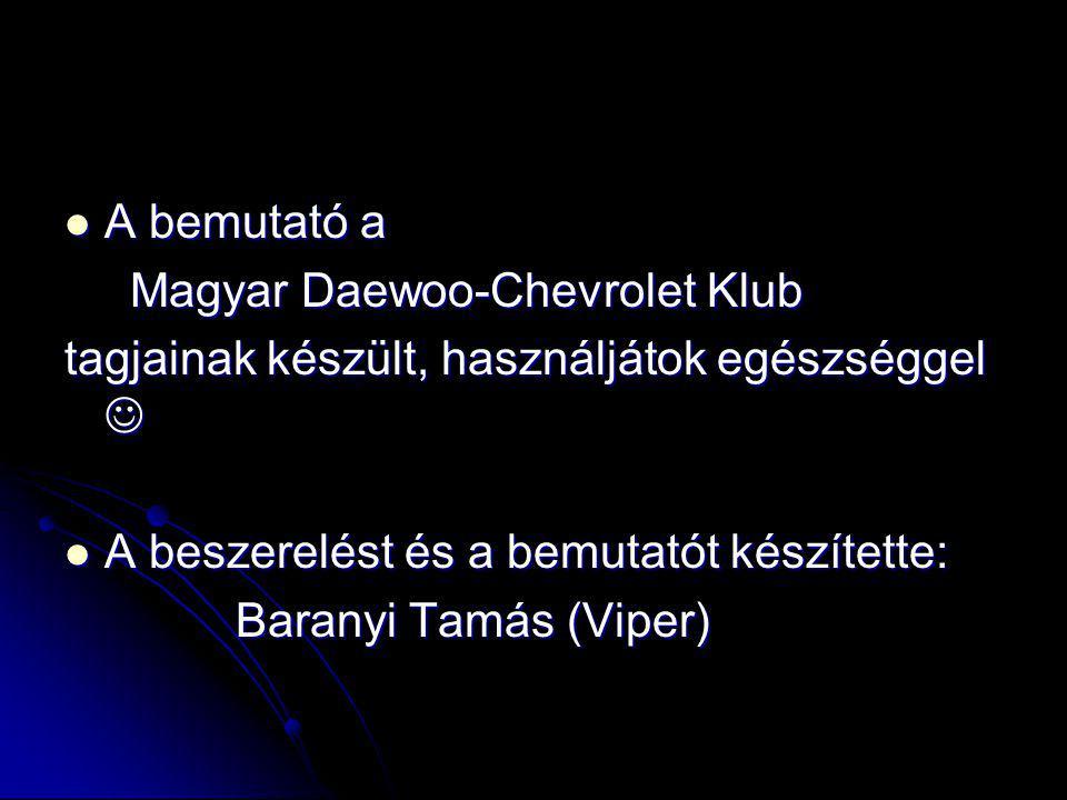  A bemutató a Magyar Daewoo-Chevrolet Klub Magyar Daewoo-Chevrolet Klub tagjainak készült, használjátok egészséggel   A beszerelést és a bemutatót készítette: Baranyi Tamás (Viper) Baranyi Tamás (Viper)