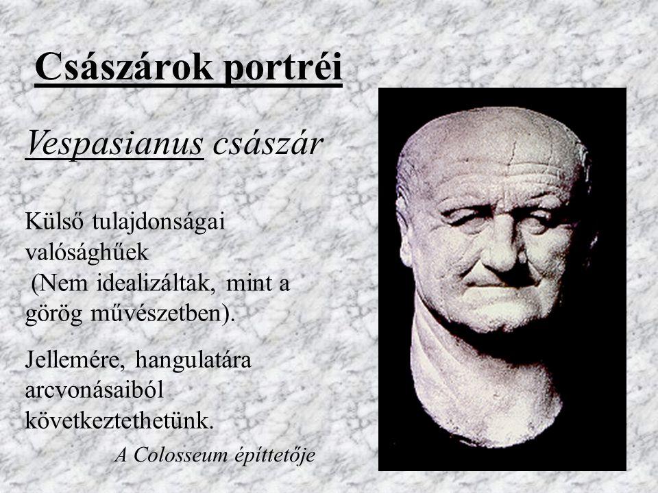 Császárok portréi Külső tulajdonságai valósághűek (Nem idealizáltak, mint a görög művészetben). Jellemére, hangulatára arcvonásaiból következtethetünk