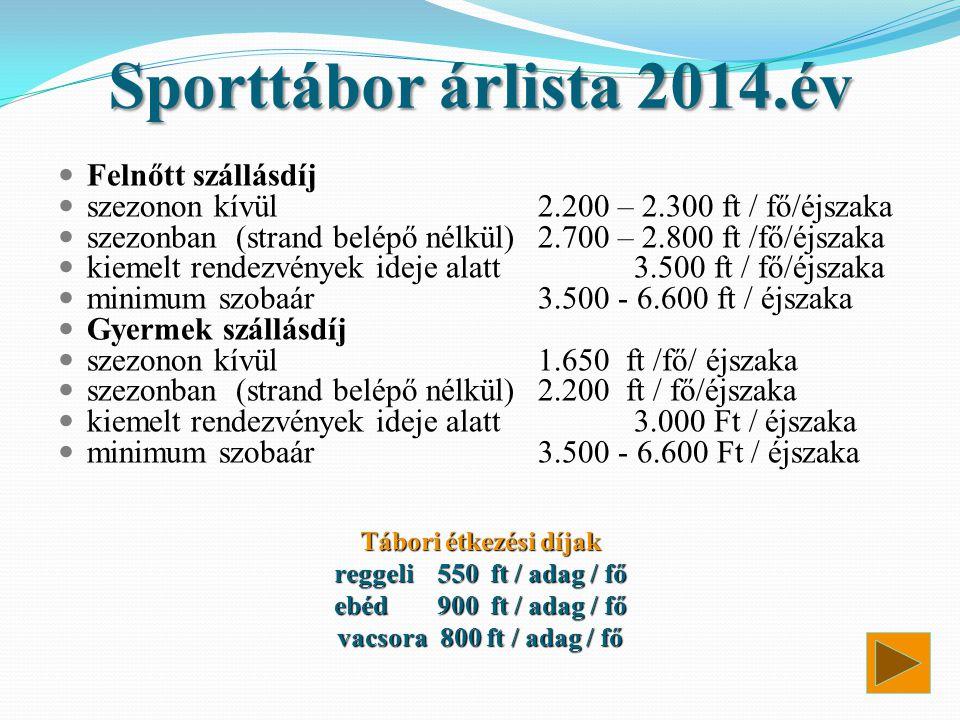Sporttábor árlista 2014.év  Felnőtt szállásdíj  szezonon kívül2.200 – 2.300 ft / fő/éjszaka  szezonban (strand belépő nélkül)2.700 – 2.800 ft /fő/é