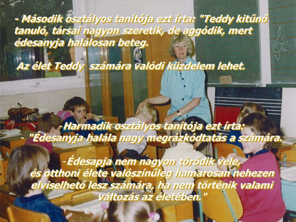 - Második osztályos tanítója ezt írta: Teddy kitűnő tanuló, társai nagyon szeretik, de aggódik, mert édesanyja halálosan beteg.