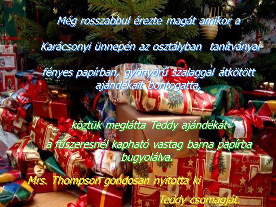 Még rosszabbul érezte magát amikor a Karácsonyi ünnepén az osztályban tanítványai fényes papírban, gyönyörű szalaggal átkötött ajándékait bontogatta, Még rosszabbul érezte magát amikor a Karácsonyi ünnepén az osztályban tanítványai fényes papírban, gyönyörű szalaggal átkötött ajándékait bontogatta, köztük meglátta Teddy ajándékát a fűszeresnél kapható vastag barna papírba bugyolálva.
