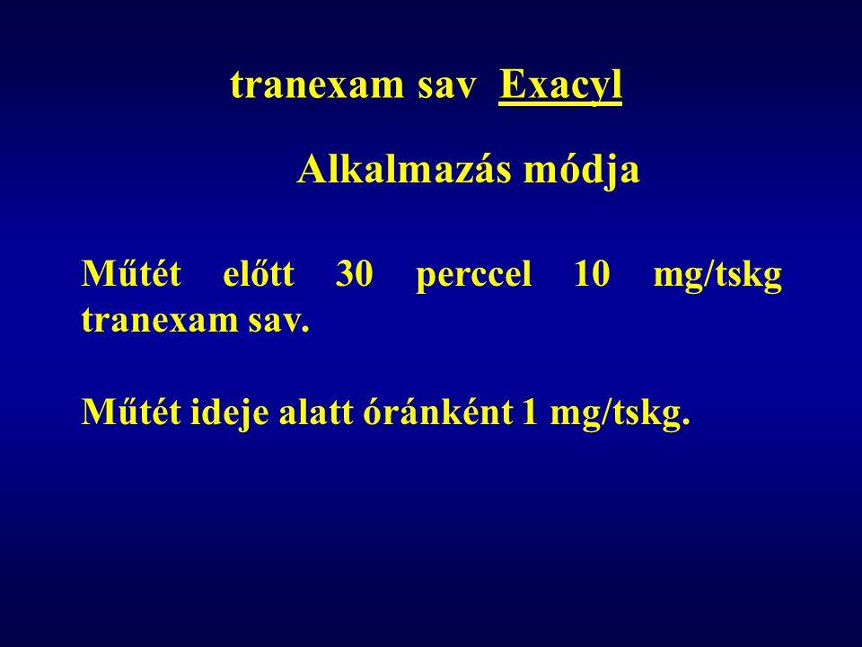 tranexam sav Exacyl Alkalmazás módja Műtét előtt 30 perccel 10 mg/tskg tranexam sav. Műtét ideje alatt óránként 1 mg/tskg.