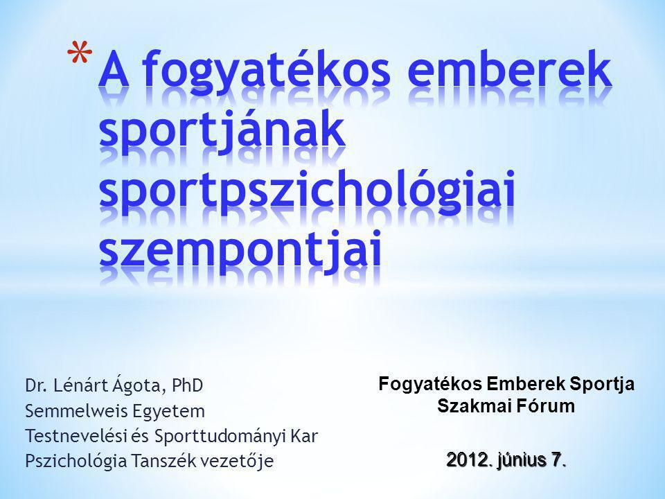 Dr. Lénárt Ágota, PhD Semmelweis Egyetem Testnevelési és Sporttudományi Kar Pszichológia Tanszék vezetője Fogyatékos Emberek Sportja Szakmai Fórum 201