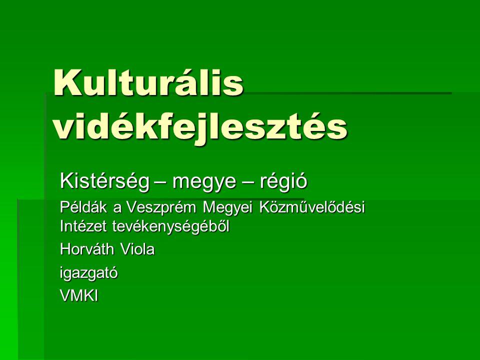 Kulturális vidékfejlesztés Kistérség – megye – régió Példák a Veszprém Megyei Közművelődési Intézet tevékenységéből Horváth Viola igazgatóVMKI