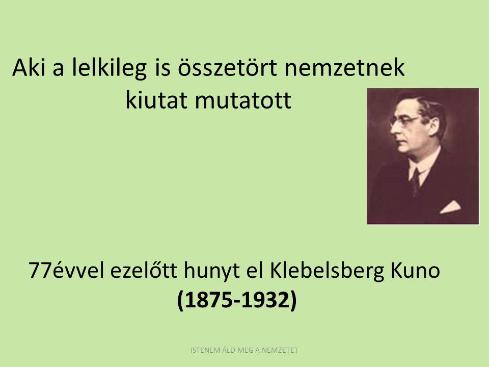 Aki a lelkileg is összetört nemzetnek kiutat mutatott 77évvel ezelőtt hunyt el Klebelsberg Kuno (1875-1932) ISTENEM ÁLD MEG A NEMZETET
