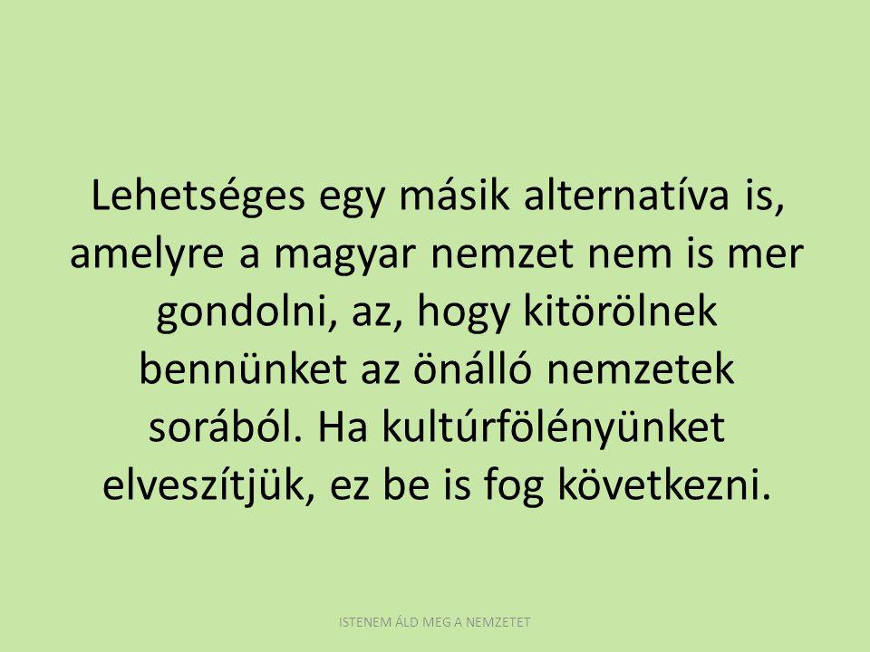 Lehetséges egy másik alternatíva is, amelyre a magyar nemzet nem is mer gondolni, az, hogy kitörölnek bennünket az önálló nemzetek sorából. Ha kultúrf