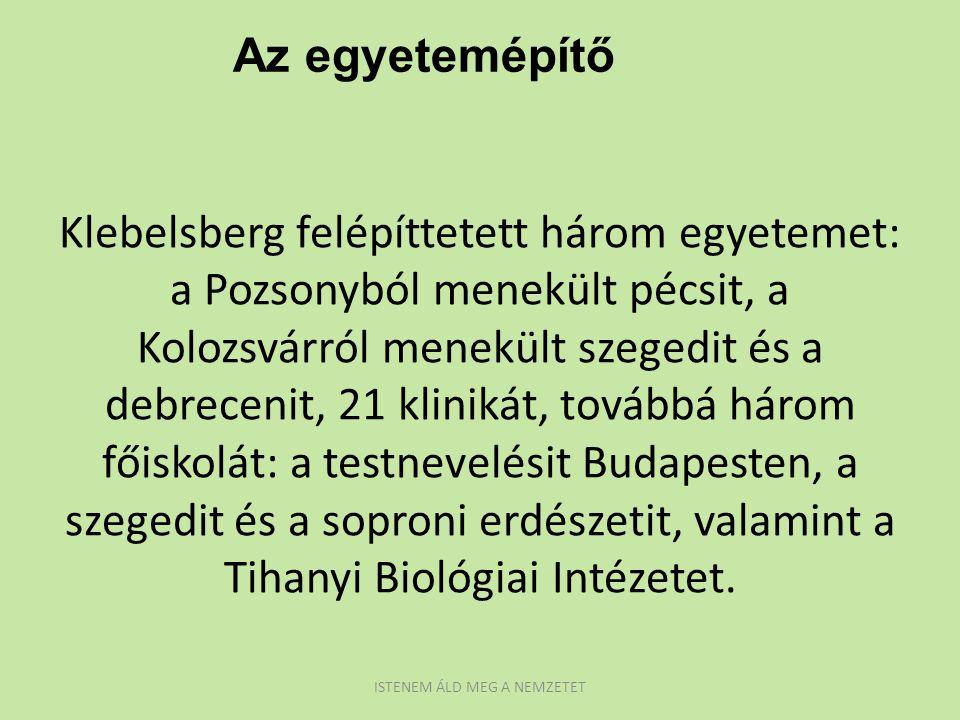 Klebelsberg felépíttetett három egyetemet: a Pozsonyból menekült pécsit, a Kolozsvárról menekült szegedit és a debrecenit, 21 klinikát, továbbá három főiskolát: a testnevelésit Budapesten, a szegedit és a soproni erdészetit, valamint a Tihanyi Biológiai Intézetet.