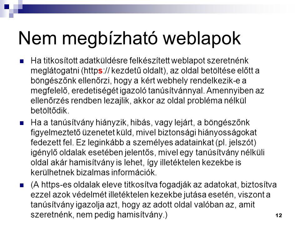 Nem megbízható weblapok  Ha titkosított adatküldésre felkészített weblapot szeretnénk meglátogatni (https:// kezdetű oldalt), az oldal betöltése előtt a böngészőnk ellenőrzi, hogy a kért webhely rendelkezik-e a megfelelő, eredetiségét igazoló tanúsítvánnyal.