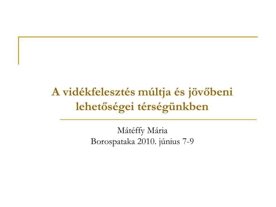 A vidékfelesztés múltja és jövőbeni lehetőségei térségünkben Mátéffy Mária Borospataka 2010.