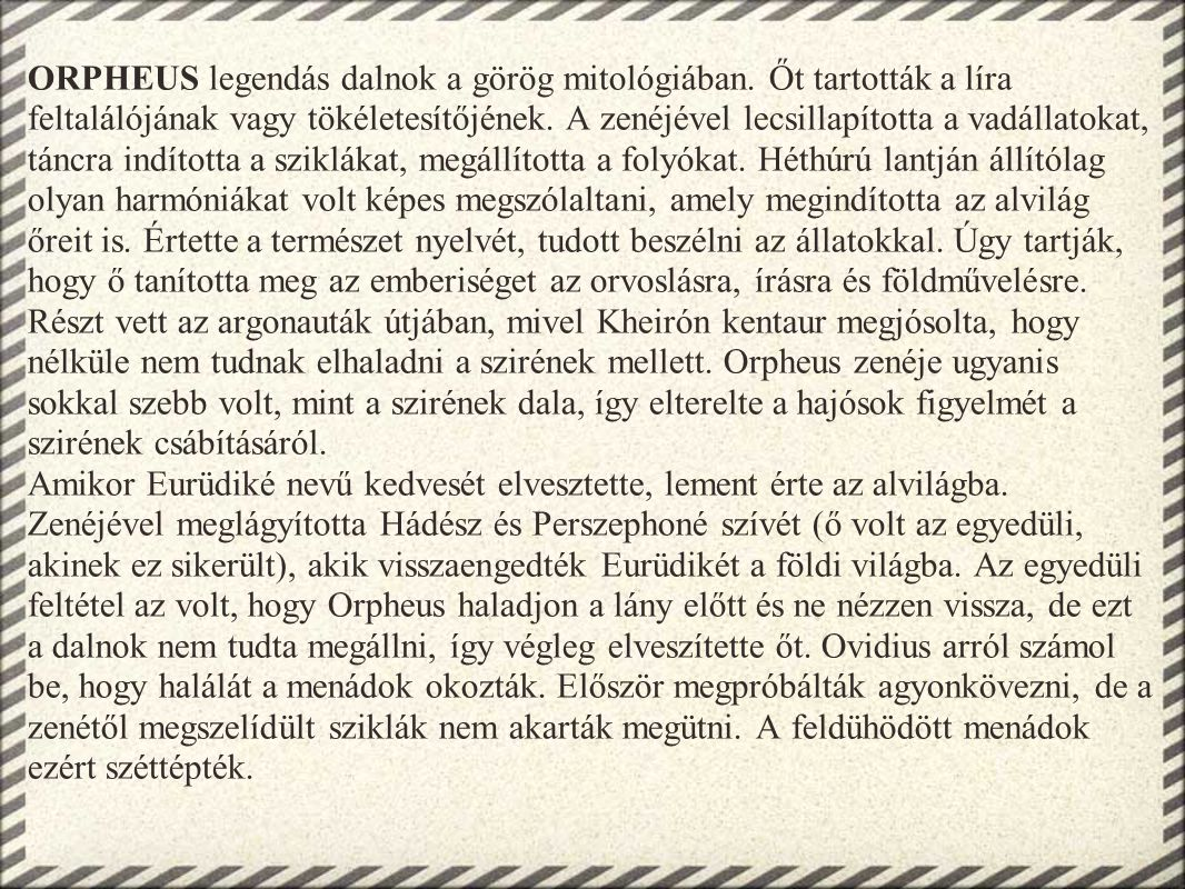 ORPHEUS legendás dalnok a görög mitológiában. Őt tartották a líra feltalálójának vagy tökéletesítőjének. A zenéjével lecsillapította a vadállatokat, t