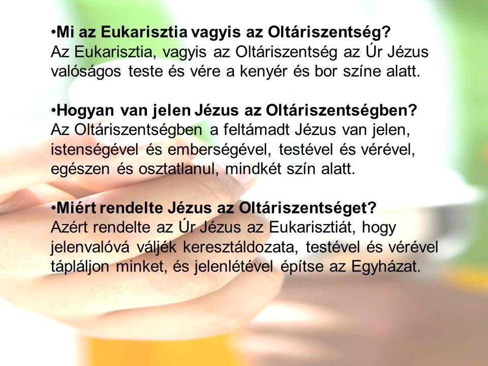 •Mi az Eukarisztia vagyis az Oltáriszentség? Az Eukarisztia, vagyis az Oltáriszentség az Úr Jézus valóságos teste és vére a kenyér és bor színe alatt.