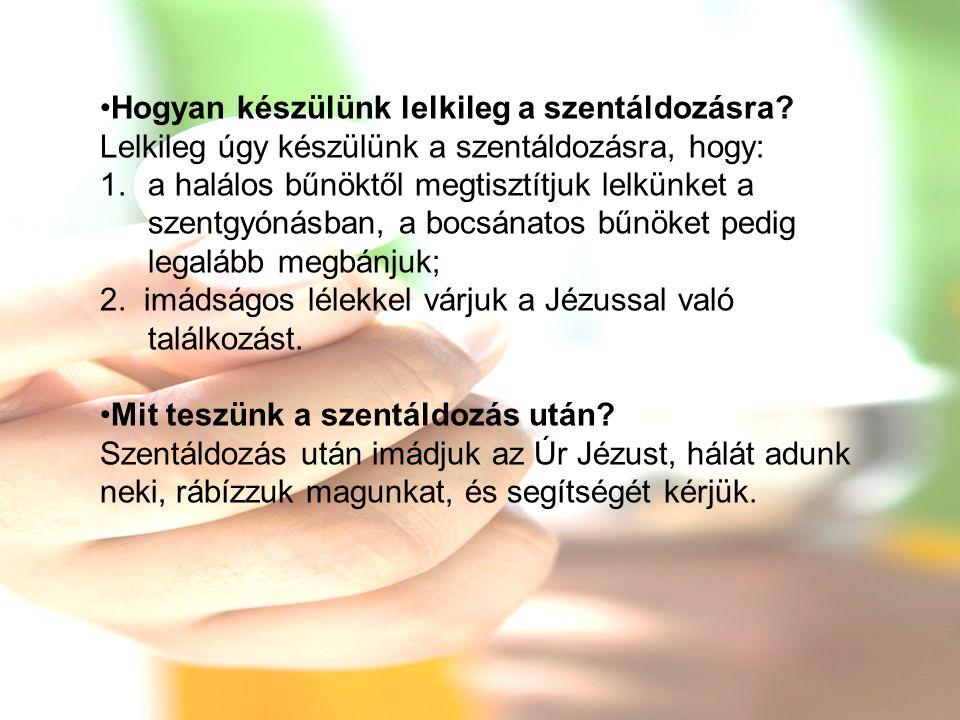 •Hogyan készülünk lelkileg a szentáldozásra? Lelkileg úgy készülünk a szentáldozásra, hogy: 1.a halálos bűnöktől megtisztítjuk lelkünket a szentgyónás