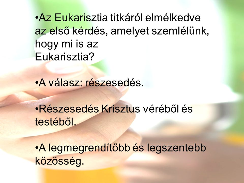 •Az Eukarisztia titkáról elmélkedve az első kérdés, amelyet szemlélünk, hogy mi is az Eukarisztia? •A válasz: részesedés. •Részesedés Krisztus véréből
