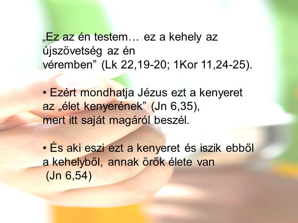 """"""" Ez az én testem… ez a kehely az újszövetség az én véremben"""" (Lk 22,19-20; 1Kor 11,24-25). • Ezért mondhatja Jézus ezt a kenyeret az """"élet kenyerének"""