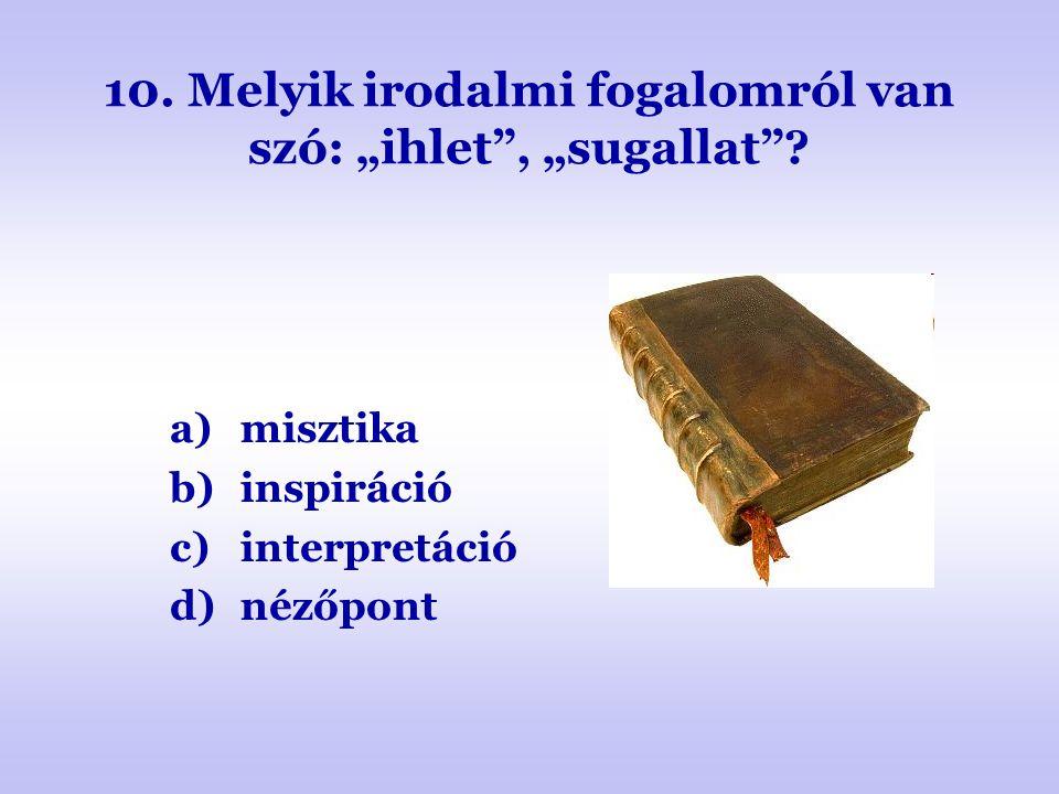 """10. Melyik irodalmi fogalomról van szó: """"ihlet"""", """"sugallat""""? a)misztika b)inspiráció c)interpretáció d)nézőpont"""