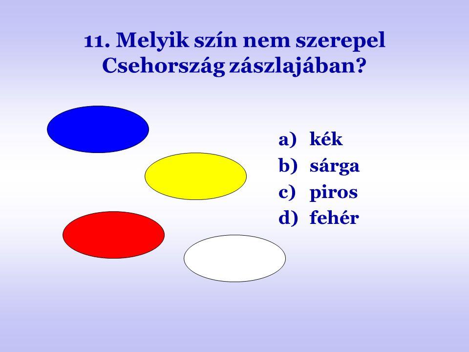 11. Melyik szín nem szerepel Csehország zászlajában? a)kék b)sárga c)piros d)fehér