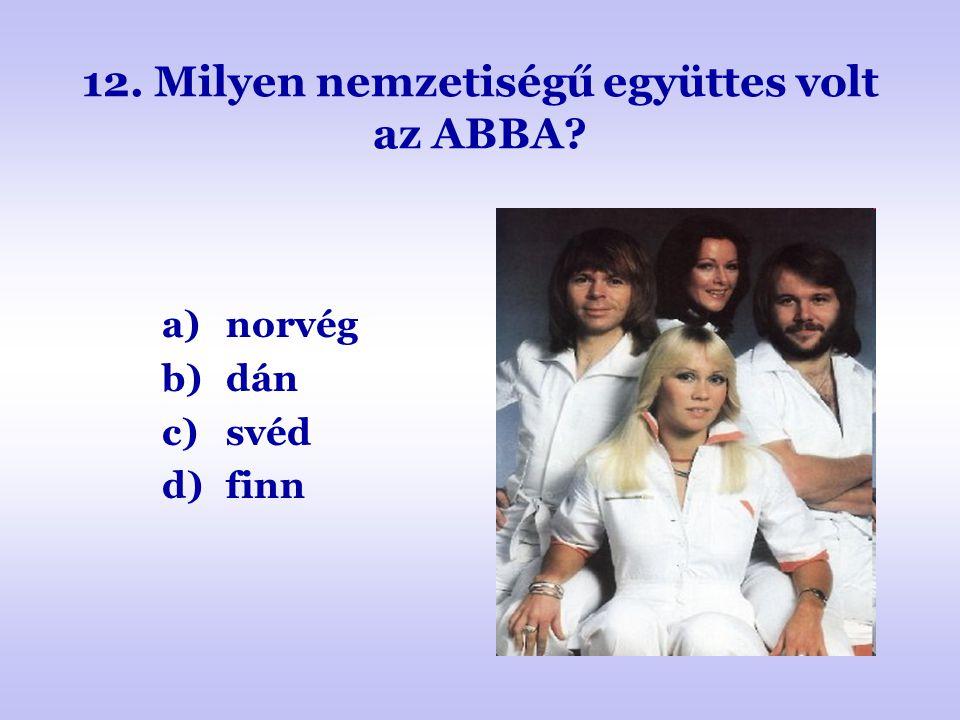12. Milyen nemzetiségű együttes volt az ABBA? a)norvég b)dán c)svéd d)finn