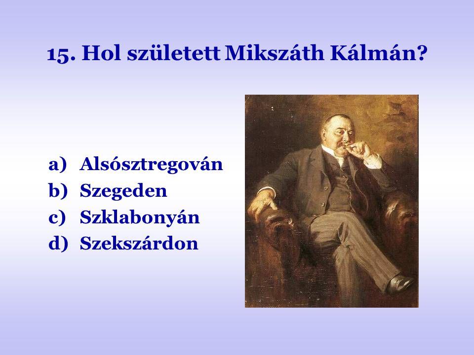 15. Hol született Mikszáth Kálmán? a)Alsósztregován b)Szegeden c)Szklabonyán d)Szekszárdon