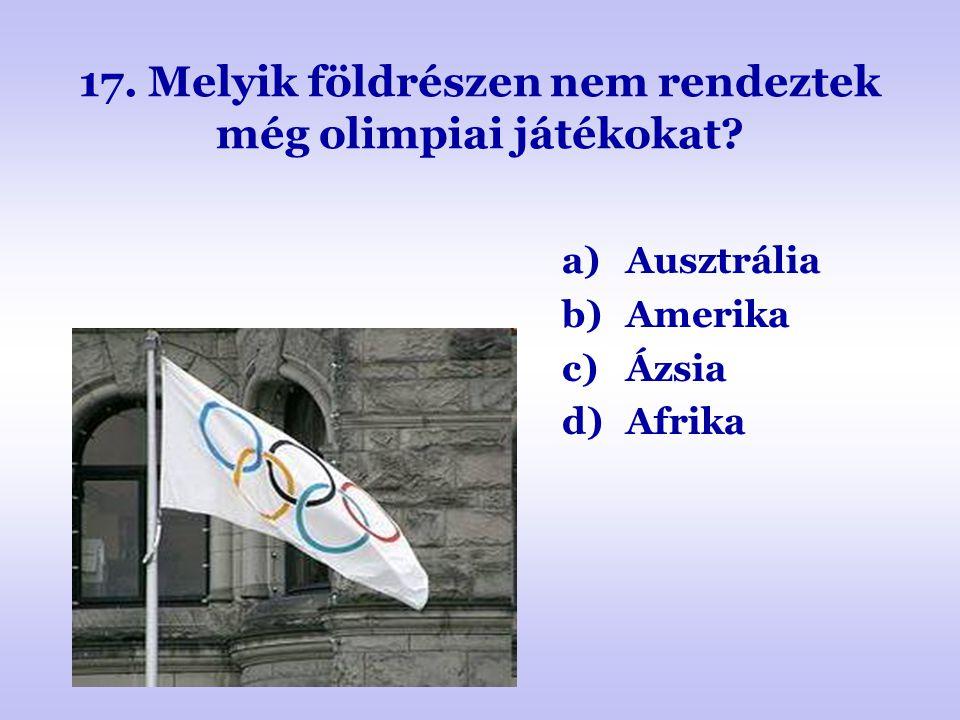17. Melyik földrészen nem rendeztek még olimpiai játékokat? a)Ausztrália b)Amerika c)Ázsia d)Afrika